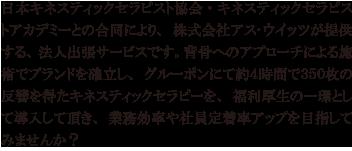 日本キネスティックセラピスト協会・キネスティックセラピストアカデミーとの合同により、株式会社アス・ウイッツが提供する、法人出張サービスです。背骨へのアプローチによる施術でブランドを確立し、グルーポンにて約4時間で350枚の反響を得たキネスティックセラピーを、福利厚生の一環として導入して頂き、業務効率や社員定着率アップを目指してみませんか?